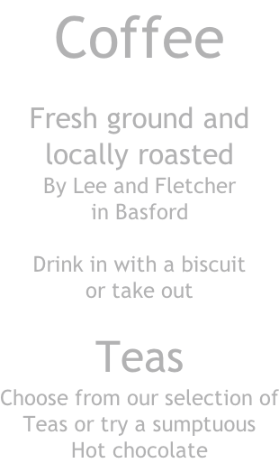 Coffee  Fresh ground and locally roasted By Lee and Fletcher  in Basford  Drink in with a biscuit or take out  Teas Choose from our selection of Teas or try a sumptuous Hot chocolate